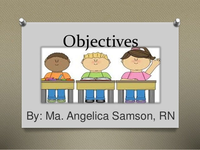 Objectives By: Ma. Angelica Samson, RN