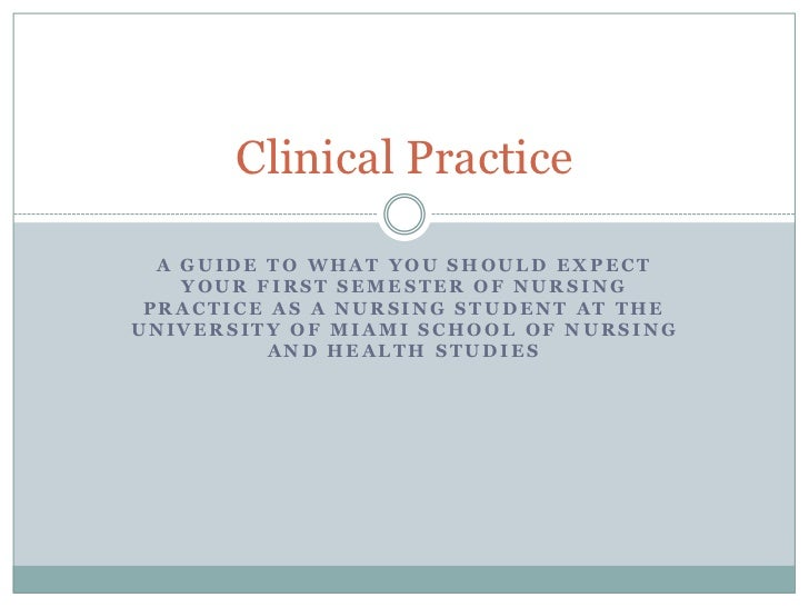 Clinical Practice  A GUIDE TO WHAT YOU SHOULD EXPECT    YOUR FIRST SEMESTER OF NURSING PRACTICE AS A NURSING STUDENT AT TH...