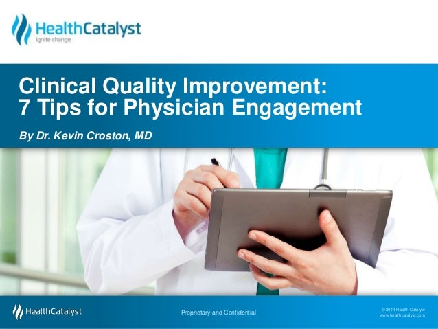 Clinical Quality Improvement: 7 Tips for Physician Engagement By Dr. Kevin Croston, MD  Proprietary and Confidential Propr...