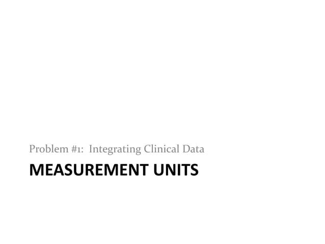 MEASUREMENT UNITSProblem #1: Integrating Clinical Data