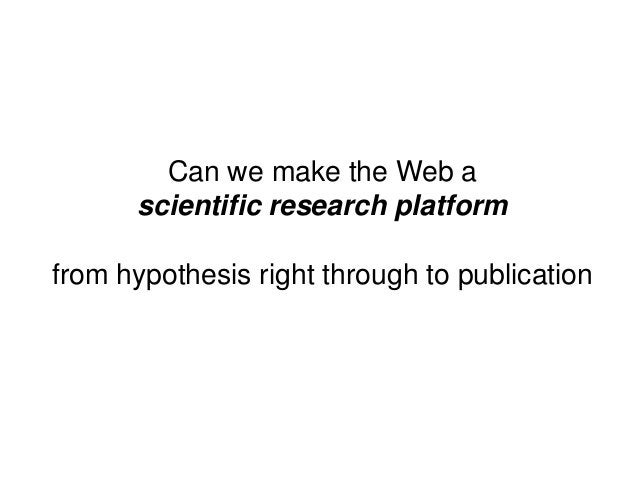 Can we make the Web ascientific research platformfrom hypothesis right through to publication