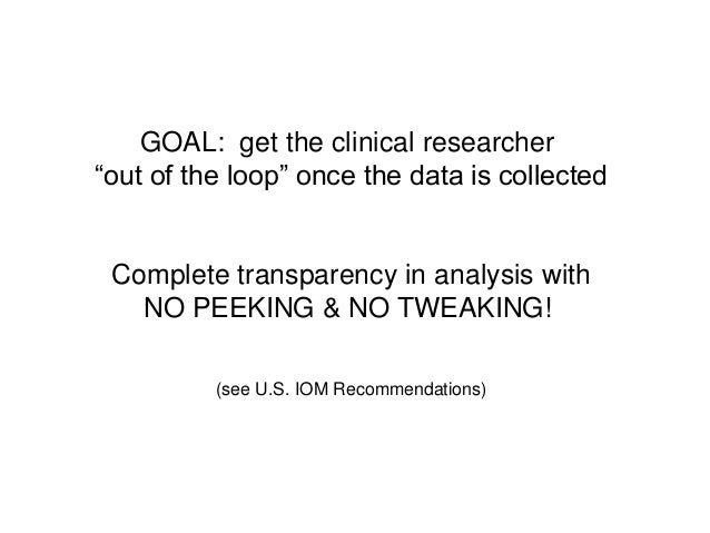 """GOAL: get the clinical researcher""""out of the loop"""" once the data is collectedComplete transparency in analysis withNO PEEK..."""