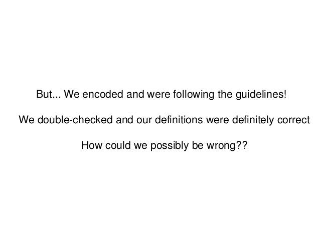 But... We encoded and were following the guidelines!We double-checked and our definitions were definitely correctHow could...