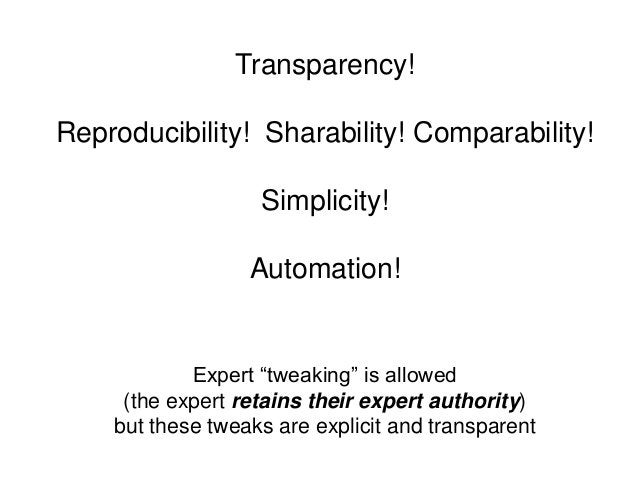 """Transparency!Reproducibility! Sharability! Comparability!Simplicity!Automation!Expert """"tweaking"""" is allowed(the expert ret..."""