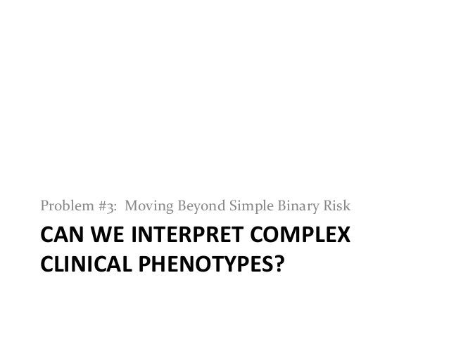CAN WE INTERPRET COMPLEXCLINICAL PHENOTYPES?Problem #3: Moving Beyond Simple Binary Risk