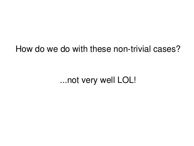 How do we do with these non-trivial cases?...not very well LOL!