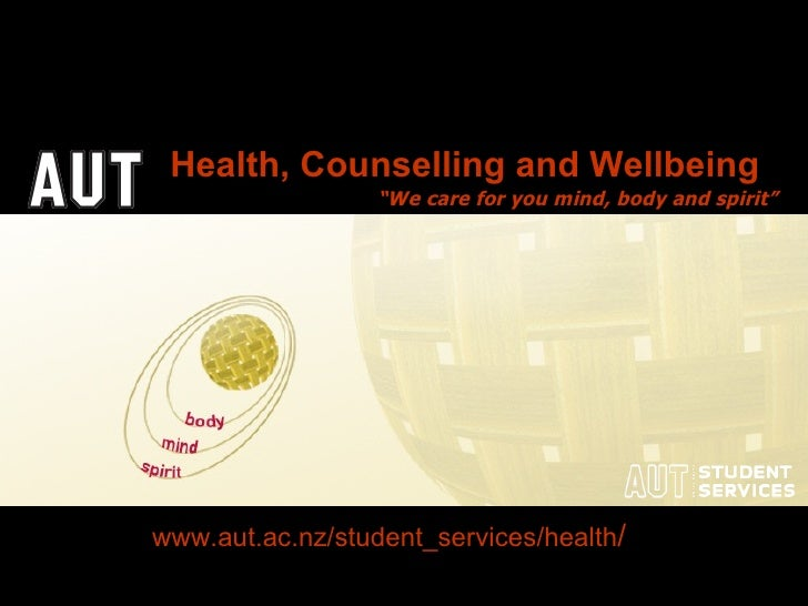"""www.aut.ac.nz/student_services/health /   """" We care for you mind, body and spirit"""" Health, Counselling and Wellbeing"""