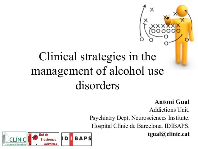 Clinical strategies in the management of alcohol use disorders Antoni Gual Addictions Unit. Psychiatry Dept. Neurosciences...