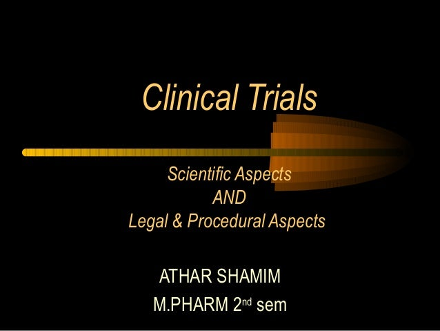 Clinical Trials Scientific Aspects AND Legal & Procedural Aspects ATHAR SHAMIM M.PHARM 2nd sem