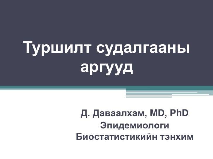 Туршилт судалгааны      аргууд      Д. Даваалхам, MD, PhD          Эпидемиологи     Биостатистикийн тэнхим