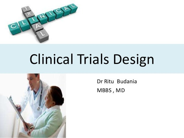 Clinical Trials Design Dr Ritu Budania MBBS , MD