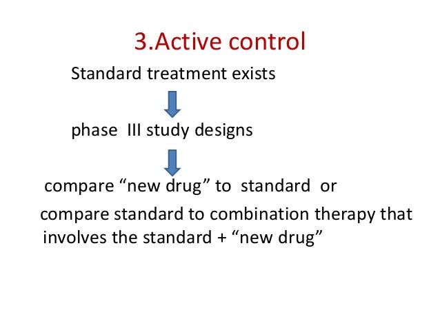 """3.Active control Standard treatment exists phase III study designs compare """"new drug"""" to standard or compare standard to c..."""