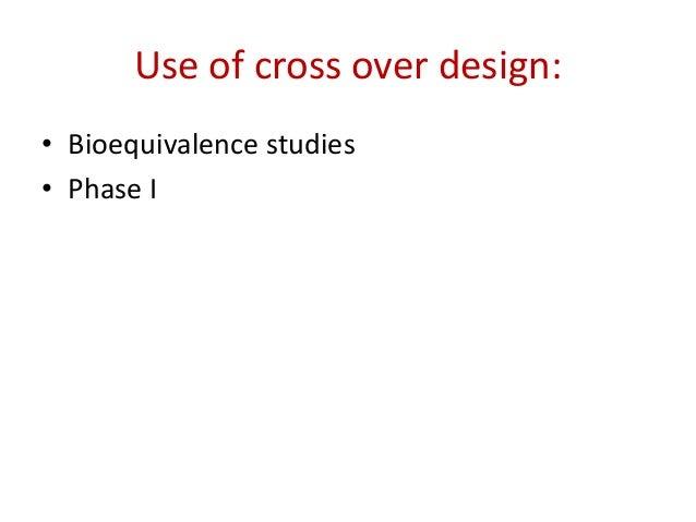Use of cross over design: • Bioequivalence studies • Phase I
