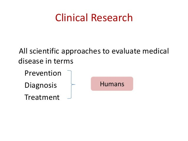 Clinical Research All scientific approaches to evaluate medical disease in terms Prevention Diagnosis Treatment Humans