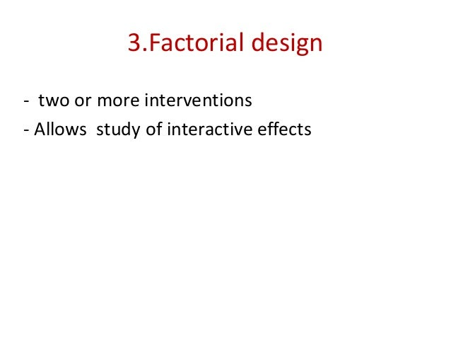 3.Factorial design - two or more interventions - Allows study of interactive effects