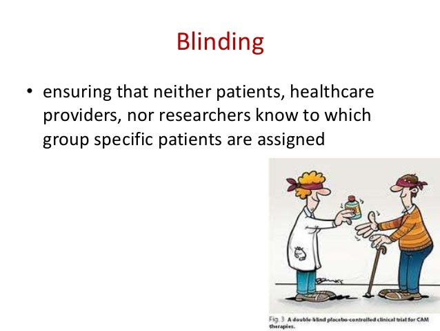 Reasons for blinding -Patients on active treatment - adhere Placebo- do not adhere - Observer's bias- Principal investigat...