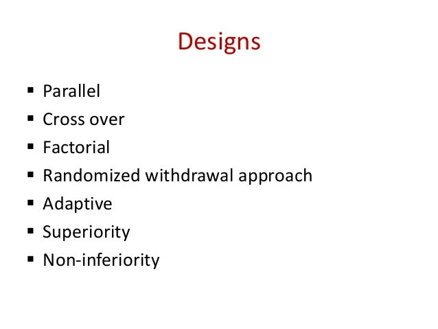 Designs  Parallel  Cross over  Factorial  Randomized withdrawal approach  Adaptive  Superiority  Non-inferiority