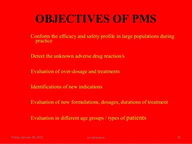 OBJECTIVES OF PMS Conform the efficacy and safety profile in large populations during practice Detect the unknown adverse ...