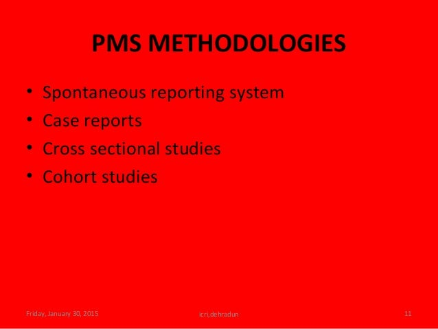 PMS METHODOLOGIES • Spontaneous reporting system • Case reports • Cross sectional studies • Cohort studies Friday, January...
