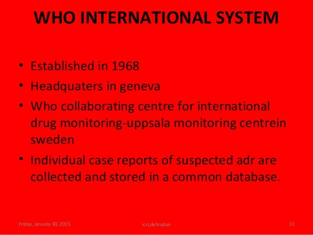 WHO INTERNATIONAL SYSTEM • Established in 1968 • Headquaters in geneva • Who collaborating centre for international drug m...