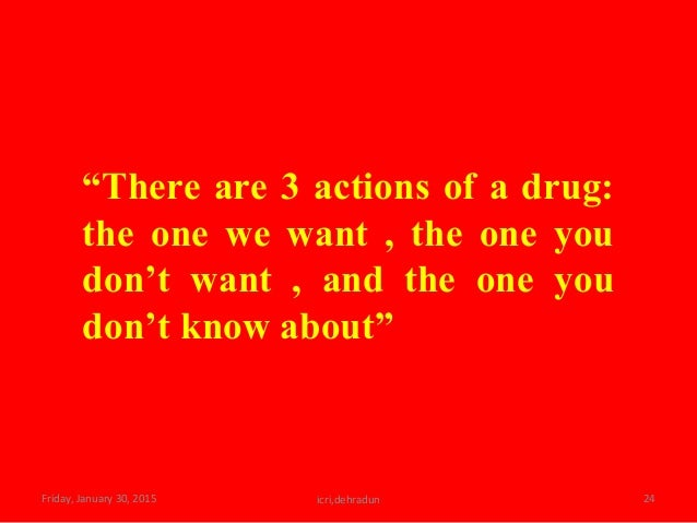"""Friday, January 30, 2015 icri,dehradun 24 """"There are 3 actions of a drug: the one we want , the one you don't want , and t..."""