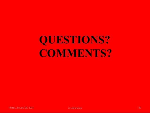 Friday, January 30, 2015 icri,dehradun 26 QUESTIONS? COMMENTS?