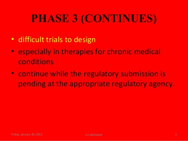 PHASE 3 (CONTINUES) • difficult trials to design • especially in therapies for chronic medical conditions • continue while...