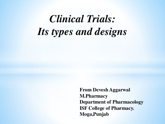 Clinical Trials: Its types and designs From Devesh Aggarwal M.Pharmacy Department of Pharmacology ISF College of Pharmacy....