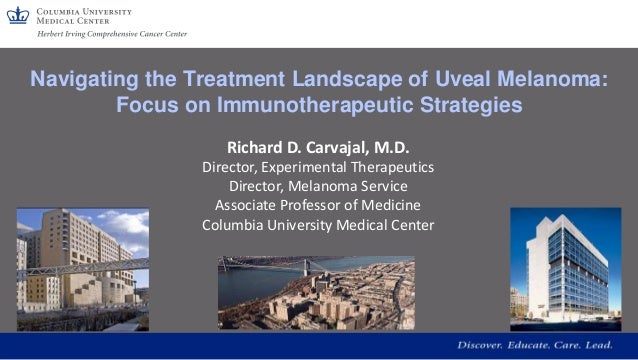 Navigating the Treatment Landscape of Uveal Melanoma: Focus on Immunotherapeutic Strategies Richard D. Carvajal, M.D. Dire...