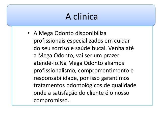 A clinica• A Mega Odonto disponibilizaprofissionais especializados em cuidardo seu sorriso e saúde bucal. Venha atéa Mega ...