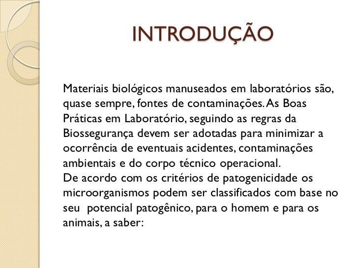 INTRODUÇÃOMateriais biológicos manuseados em laboratórios são,quase sempre, fontes de contaminações.As BoasPráticas em Lab...