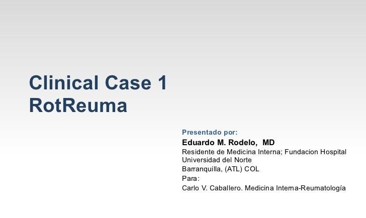 Clinical Case 1RotReuma                  Presentado por:                  Eduardo M. Rodelo, MD                  Residente...