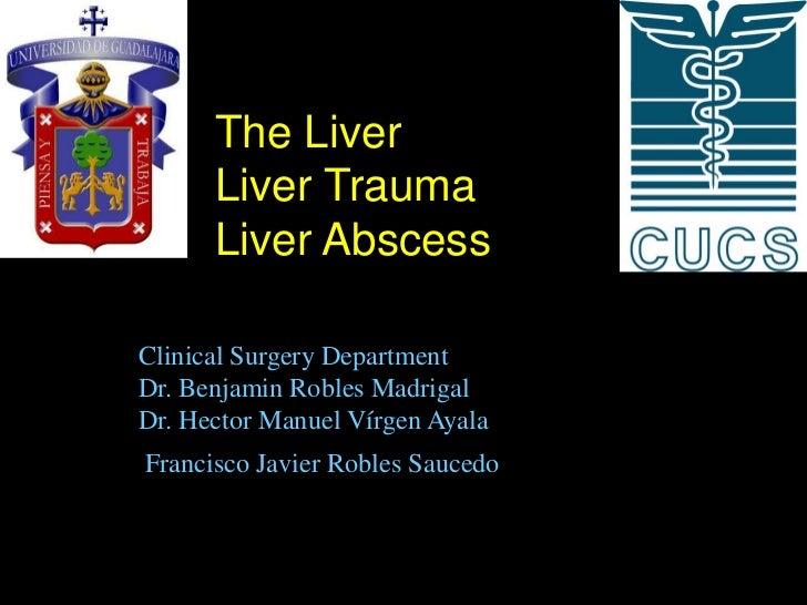 The Liver      Liver Trauma      Liver AbscessClinical Surgery DepartmentDr. Benjamin Robles MadrigalDr. Hector Manuel Vír...