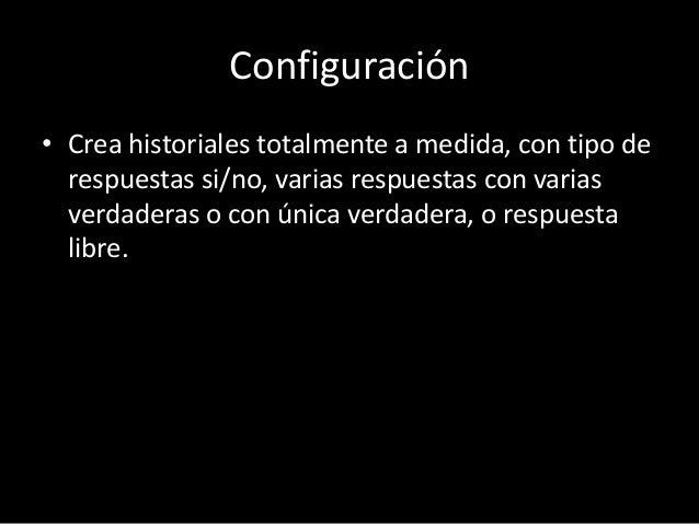 Configuración  • Crea historiales totalmente a medida, con tipo de  respuestas si/no, varias respuestas con varias  verdad...