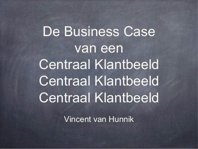De Business Case van een Centraal Klantbeeld Centraal Klantbeeld Centraal Klantbeeld Vincent van Hunnik