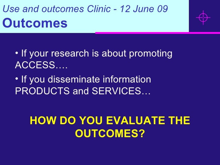 Use and outcomes Clinic - 12 June 09 Outcomes <ul><li>If your research is about promoting ACCESS….  </li></ul><ul><li>If y...