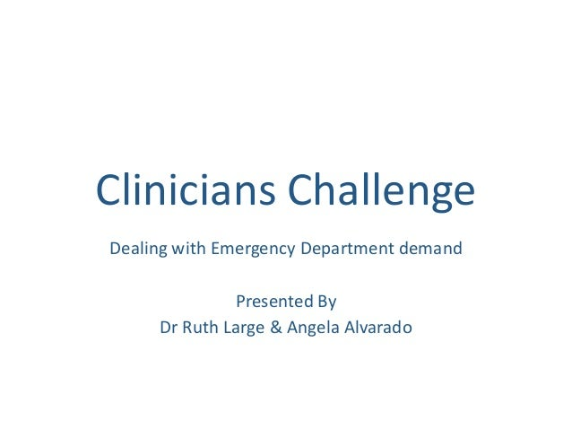 Clinicians Challenge Dealing with Emergency Department demand Presented By Dr Ruth Large & Angela Alvarado