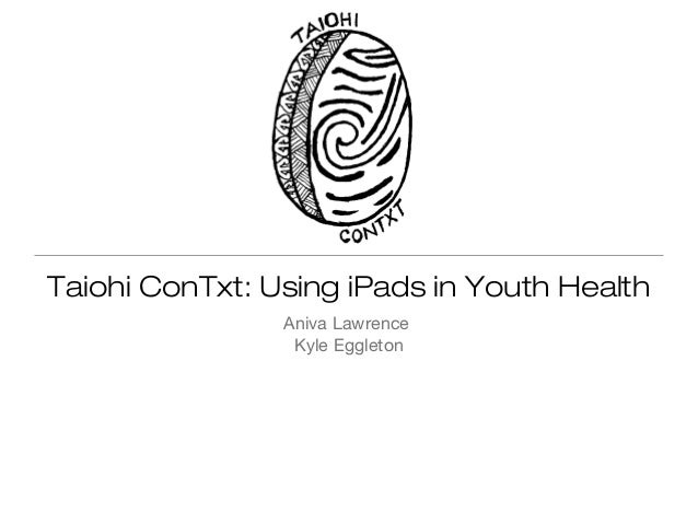 Taiohi ConTxt: Using iPads in Youth Health Aniva Lawrence Kyle Eggleton