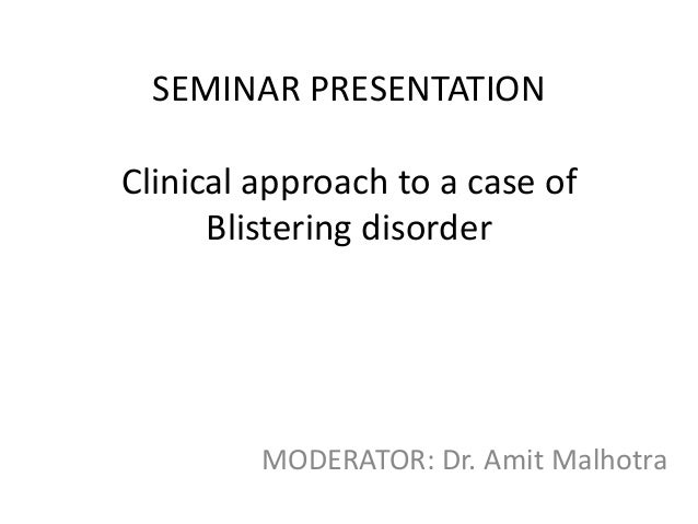 SEMINAR PRESENTATION  Clinical approach to a case of Blistering disorder  MODERATOR: Dr. Amit Malhotra