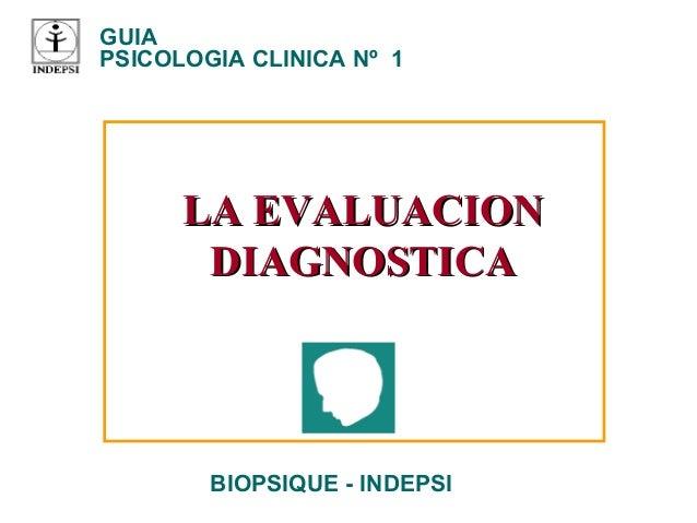 GUIA PSICOLOGIA CLINICA Nº 1 BIOPSIQUE - INDEPSI LA EVALUACIONLA EVALUACION DIAGNOSTICADIAGNOSTICA