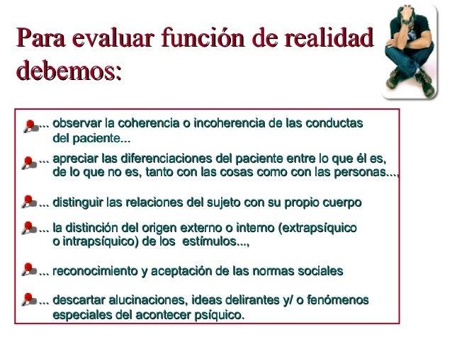 Para evaluar función de realidadPara evaluar función de realidad debemos:debemos: ... descartar alucinaciones, ideas delir...