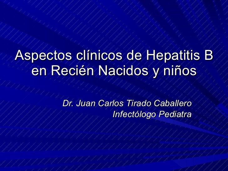 Aspectos clínicos de Hepatitis B en Recién Nacidos y niños Dr. Juan Carlos Tirado Caballero Infectólogo Pediatra