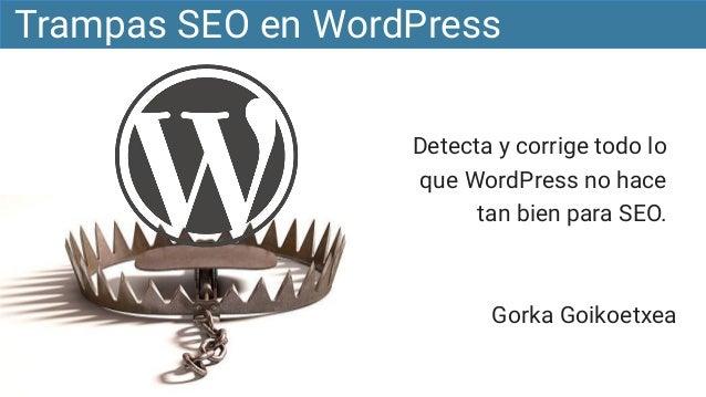 Detecta y corrige todo lo que WordPress no hace tan bien para SEO. Trampas SEO en WordPress Gorka Goikoetxea