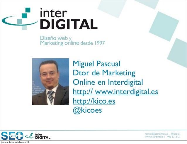 Miguel Pascual Dtor de Marketing Online en Interdigital http:// www.interdigital.es http://kico.es @kicoes miguel@interdig...