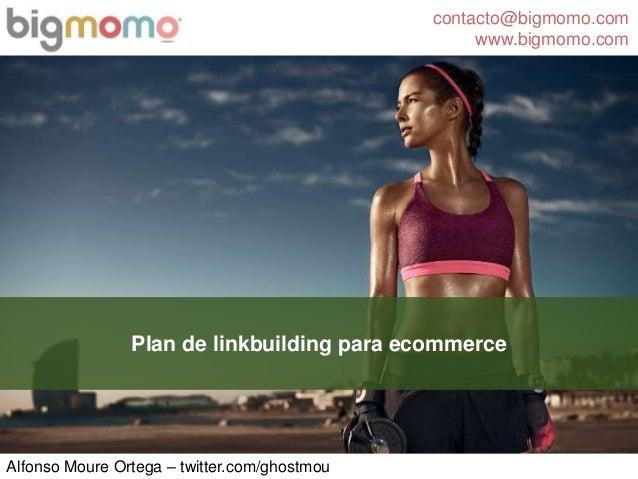 contacto@bigmomo.com www.bigmomo.com Alfonso Moure Ortega – twitter.com/ghostmou Plan de linkbuilding para ecommerce
