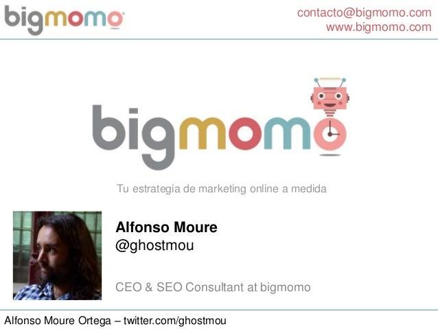 contacto@bigmomo.com www.bigmomo.com Alfonso Moure Ortega – twitter.com/ghostmou Tu estrategia de marketing online a medid...