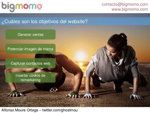 contacto@bigmomo.com www.bigmomo.com Alfonso Moure Ortega – twitter.com/ghostmou ¿Cuáles son los objetivos del website? Ge...
