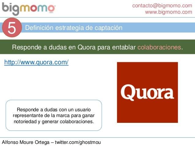 contacto@bigmomo.com www.bigmomo.com Alfonso Moure Ortega – twitter.com/ghostmou Definición estrategia de captación 5 Resp...