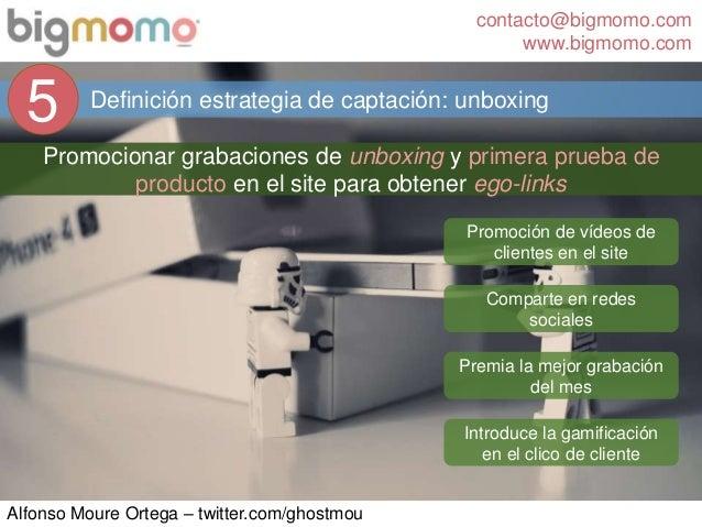 contacto@bigmomo.com www.bigmomo.com Alfonso Moure Ortega – twitter.com/ghostmou Definición estrategia de captación: unbox...