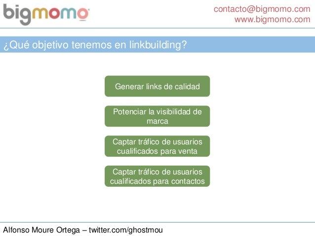 contacto@bigmomo.com www.bigmomo.com Alfonso Moure Ortega – twitter.com/ghostmou ¿Qué objetivo tenemos en linkbuilding? Ge...